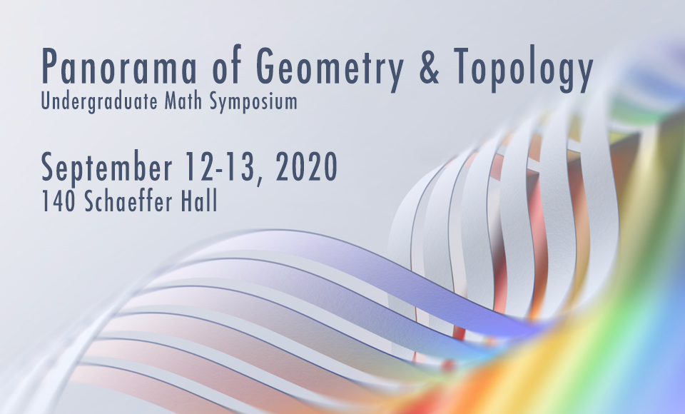 Panorama of Geometry and Topology Undergraduate Math Symposium. Saturday - Sunday, September 12-13, 2020, 140 Schaeffer Hall.